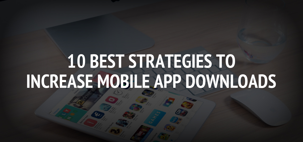 10 Best Strategies to Increase Mobile App Downloads