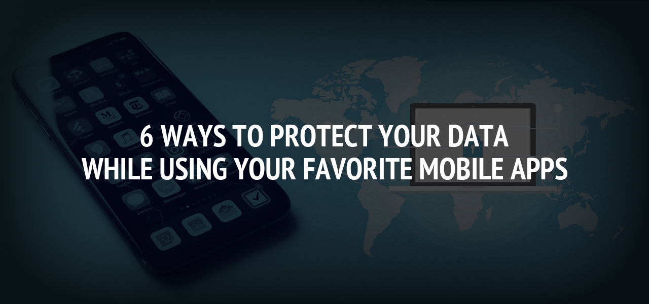 6 Ways to Protect Your Data While Using Your Favorite Mobile Apps