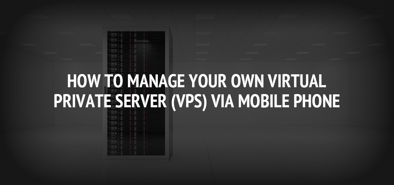 How to Manage Your Own Virtual Private Server (VPS) Via Mobile Phone