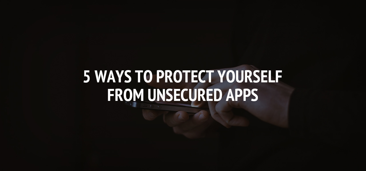 5 Ways to Protect Yourself From Unsecured Apps