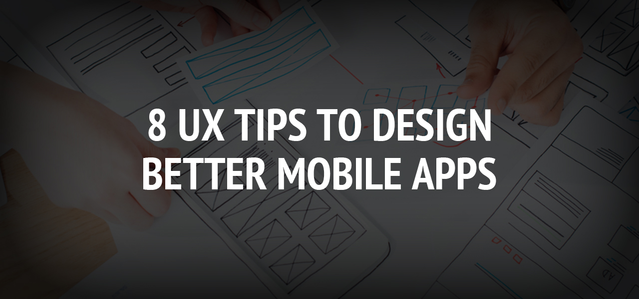 8 UX Tips to Design Better Mobile Apps
