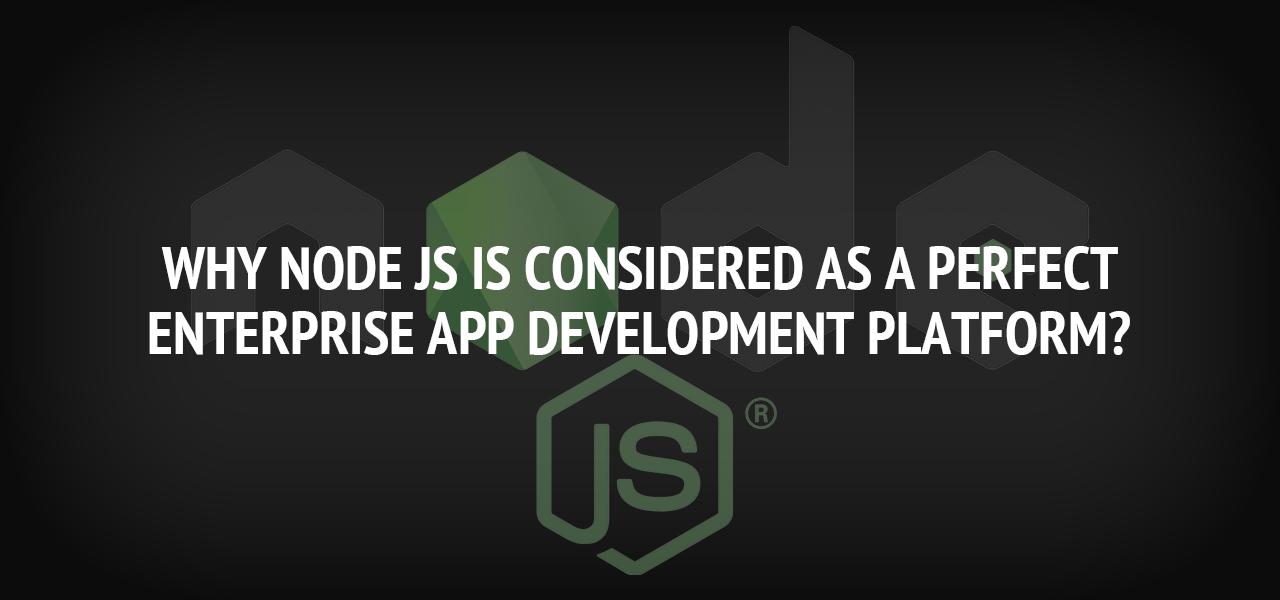 Why Node JS is Considered as a Perfect Enterprise App Development Platform?