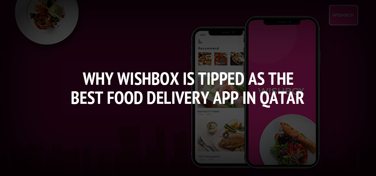 Why Wishbox Is Tipped As The Best Food Delivery App In Qatar