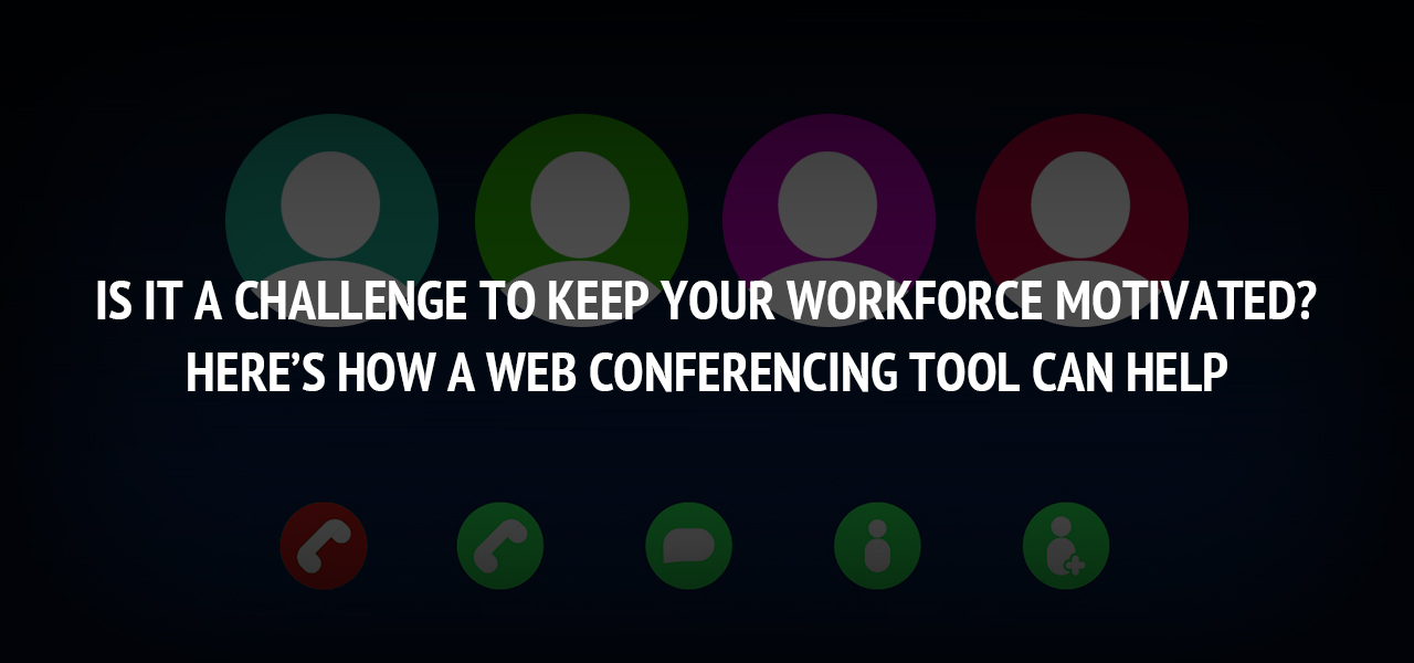 Is It A Challenge To Keep Your Workforce Motivated? Here's How A Web Conferencing Tool Can Help