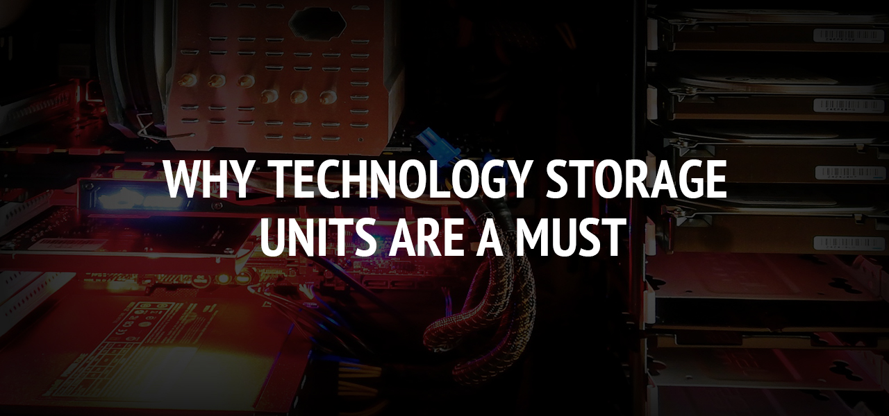 Why Technology Storage Units are a Must