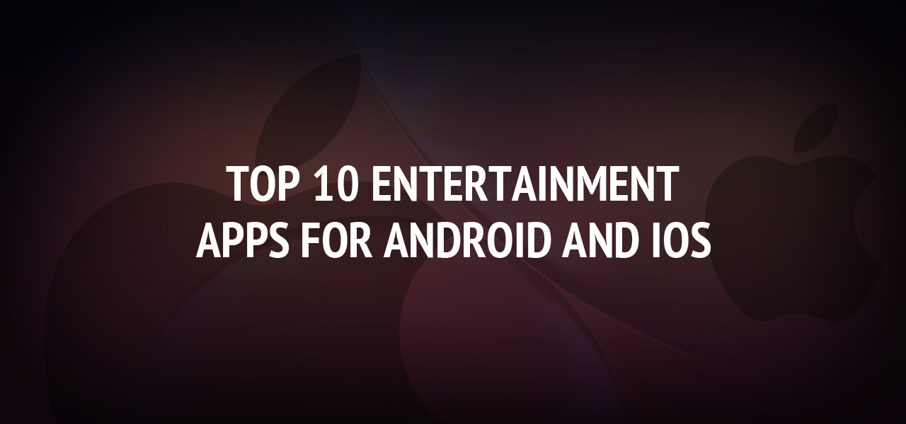 Top 10 Entertainment Apps for Android and iOS