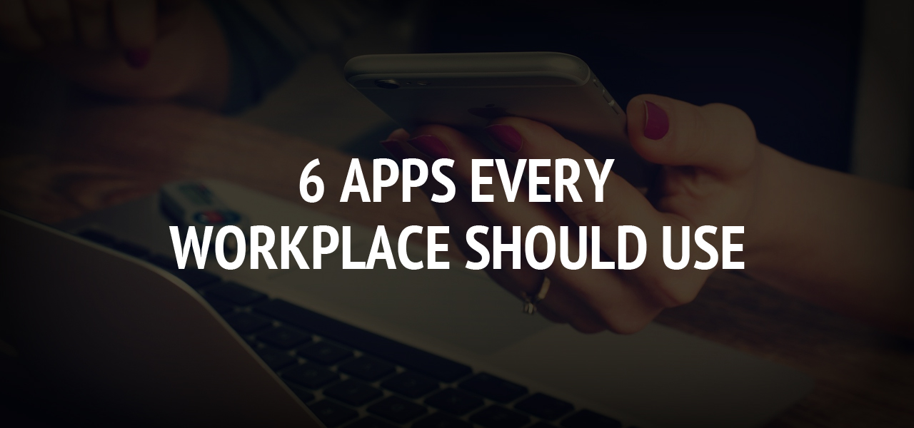6 Apps Every Workplace Should Use