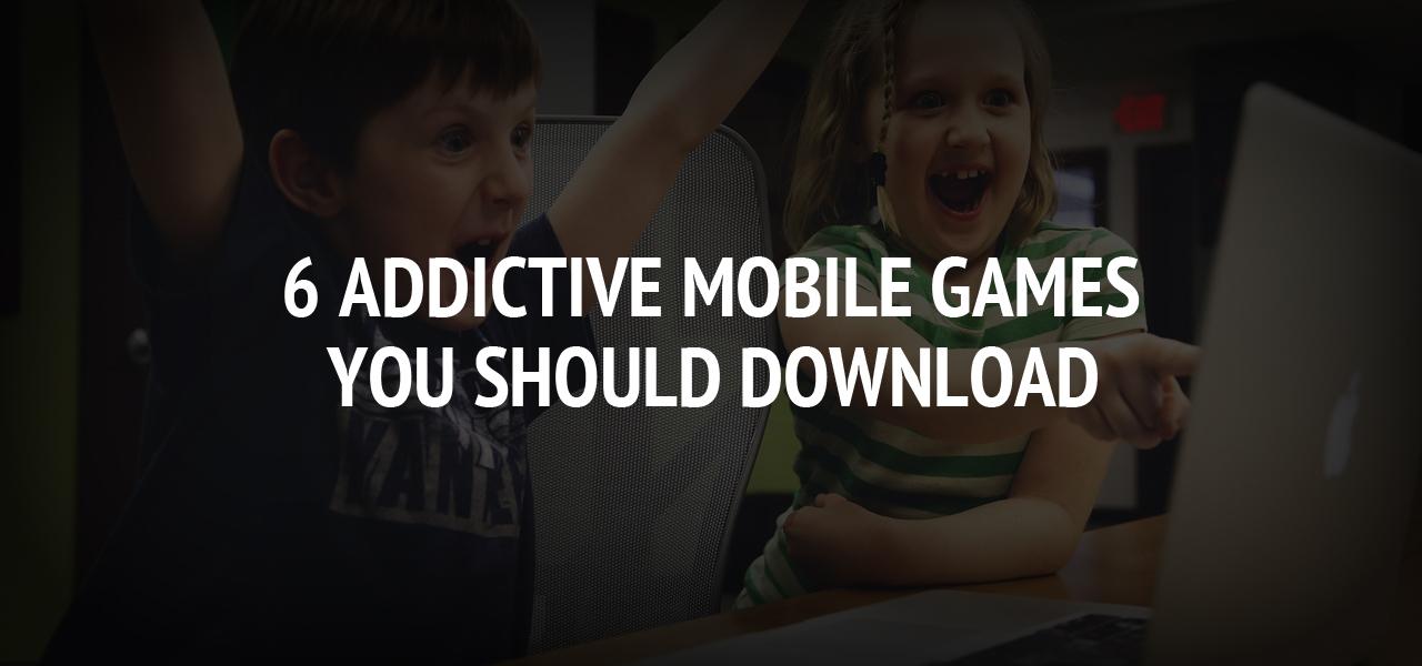6 Addictive Mobile Games You Should Download