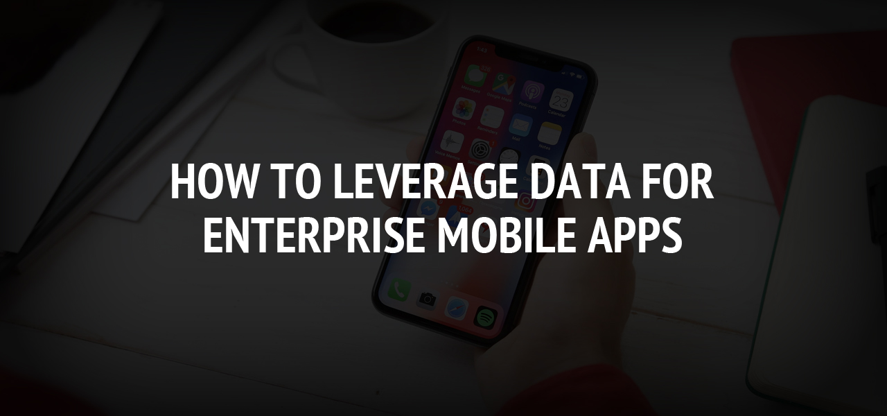 How To Leverage Data For Enterprise Mobile Apps