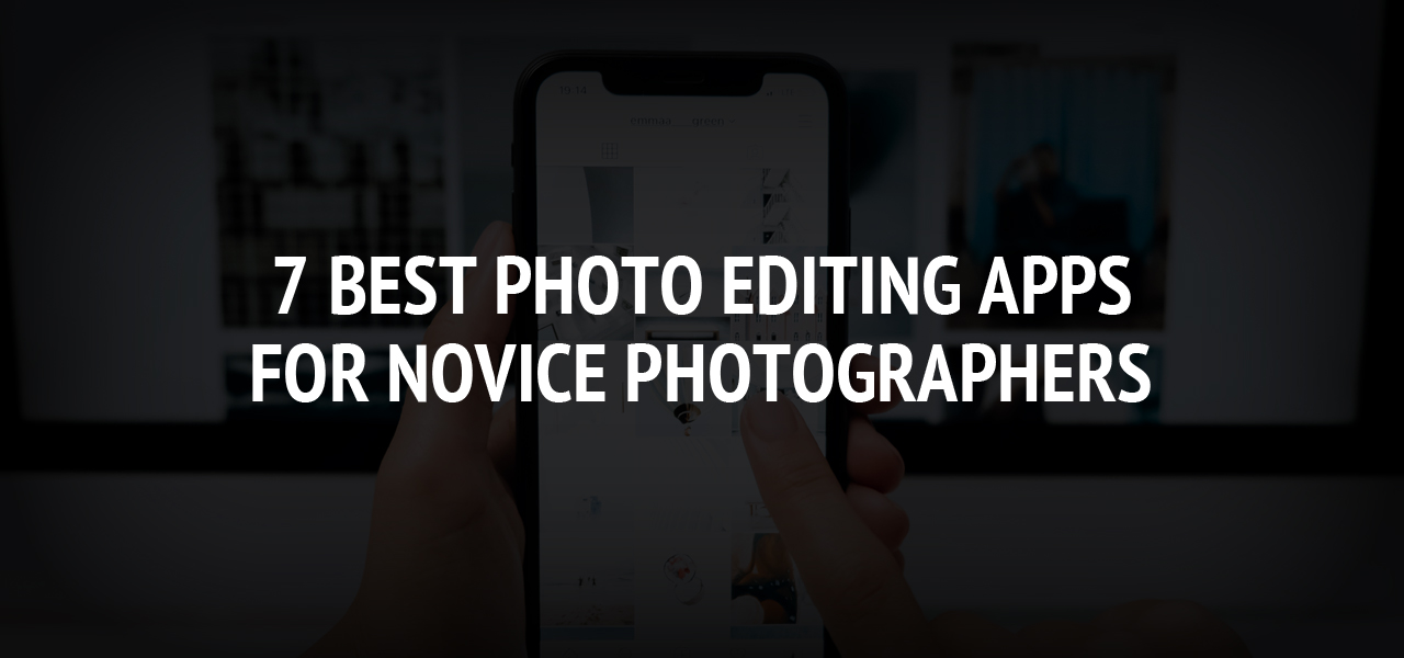 7 Best Photo Editing Apps for Novice Photographers