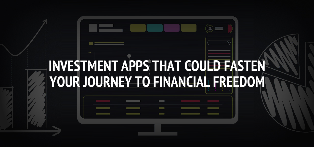 Investment Apps That Could Fasten Your Journey To Financial Freedom