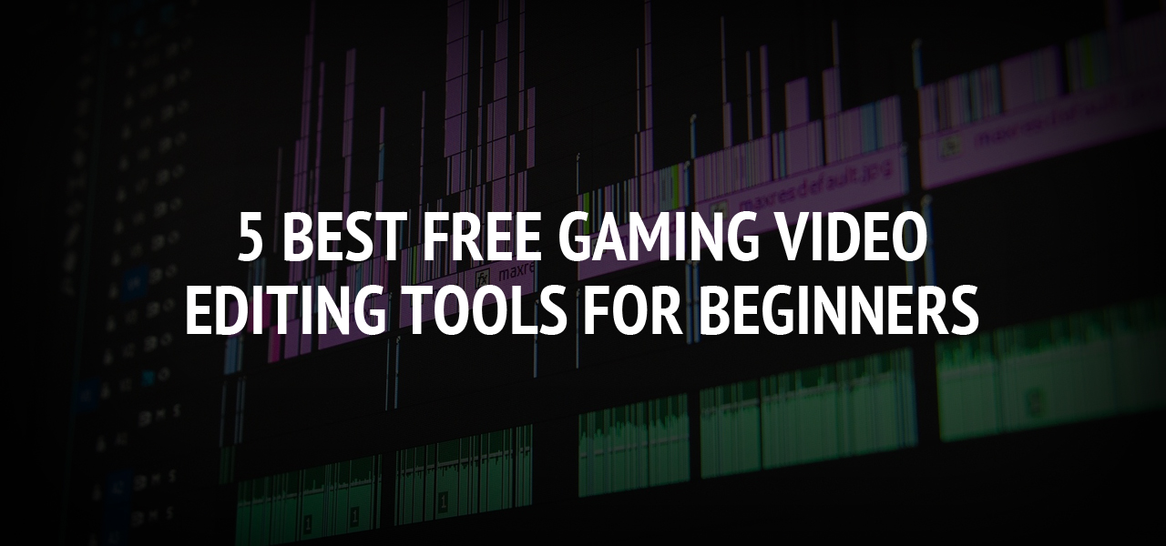5 Best Free Gaming Video Editing Tools For Beginners
