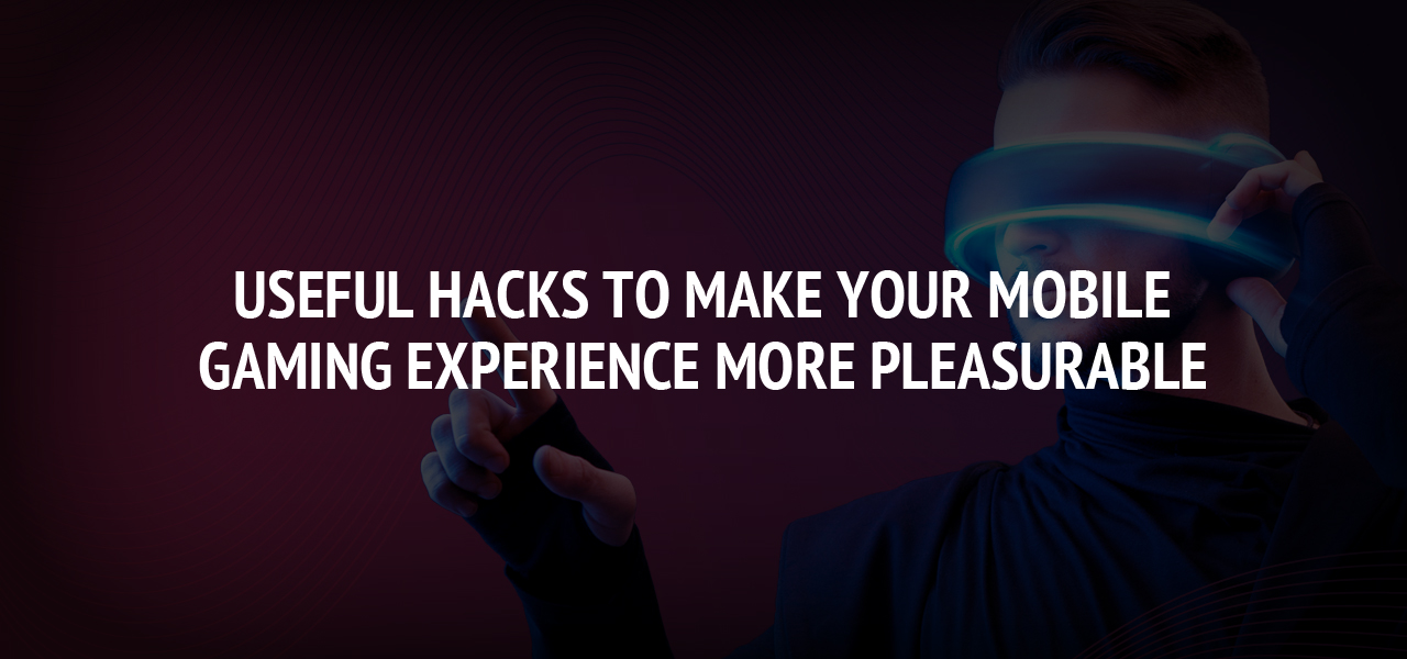Useful Hacks To Make Your Mobile Gaming Experience More Pleasurable