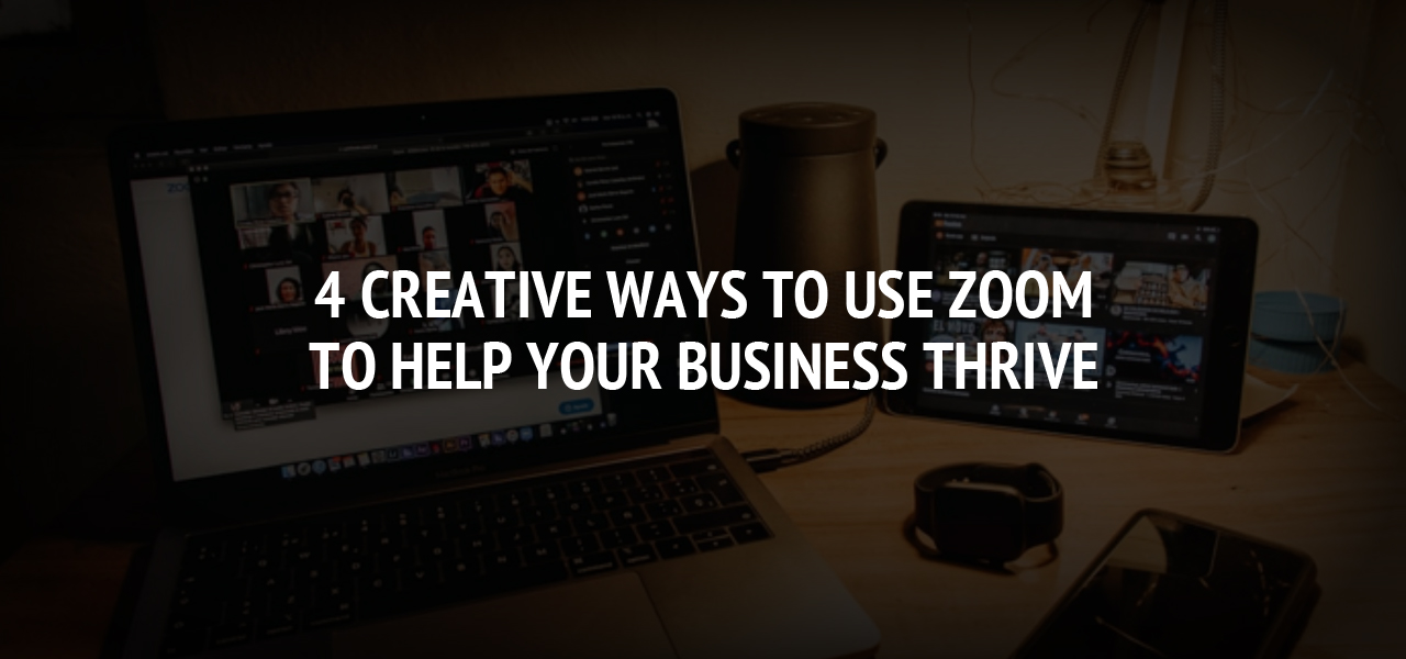 4 Creative Ways to Use Zoom to Help Your Business Thrive